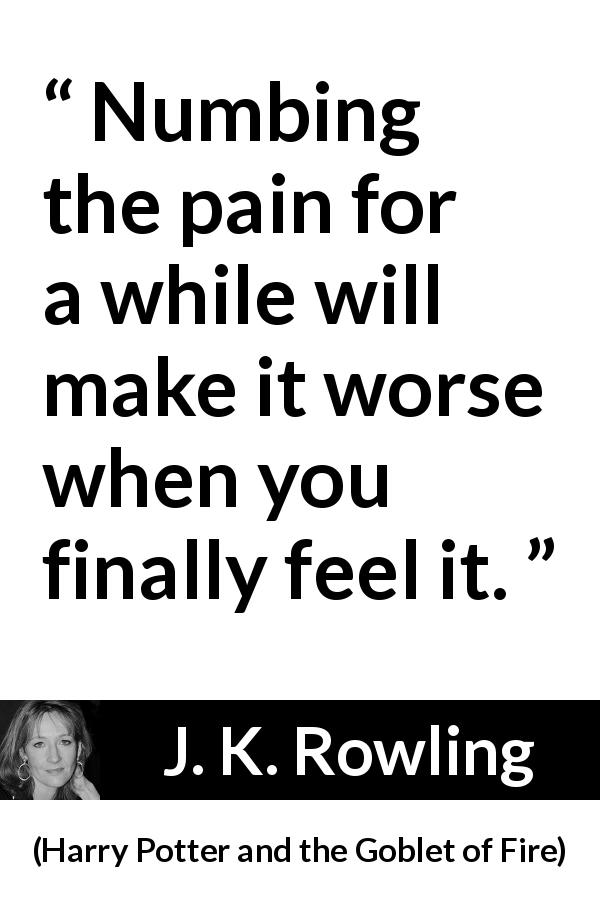 "J. K. Rowling about feeling (""Harry Potter and the Goblet of Fire"", 2000) - Numbing the pain for a while will make it worse when you finally feel it."