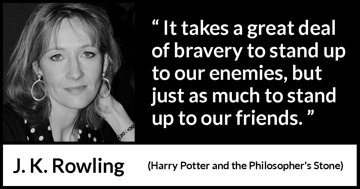 J. K. Rowling - Harry Potter and the Philosopher's Stone - It takes a great deal of bravery to stand up to our enemies, but just as much to stand up to our friends.