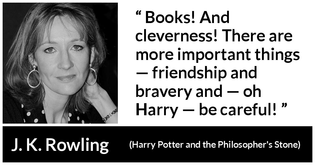 "J. K. Rowling about friendship (""Harry Potter and the Philosopher's Stone"", 1997) - Books! And cleverness! There are more important things — friendship and bravery and — oh Harry — be careful!"