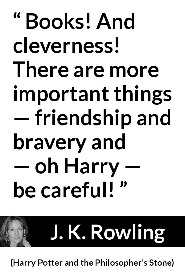 J. K. Rowling - Harry Potter and the Philosopher's Stone - Books! And cleverness! There are more important things — friendship and bravery and — oh Harry — be careful!