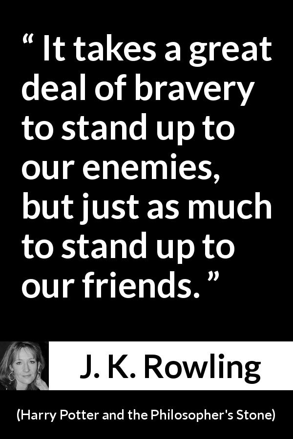 J. K. Rowling quote about friendship from Harry Potter and the Philosopher's Stone (1997) - It takes a great deal of bravery to stand up to our enemies, but just as much to stand up to our friends.