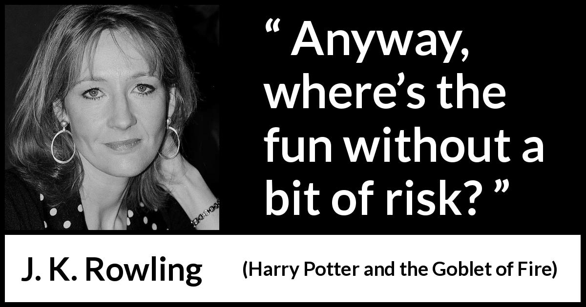 "J. K. Rowling about fun (""Harry Potter and the Goblet of Fire"", 2000) - Any­way, where's the fun without a bit of risk?"