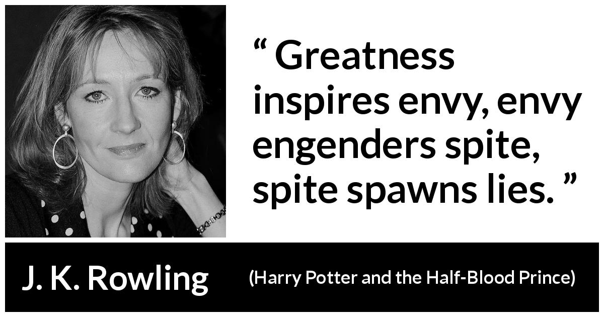 J. K. Rowling quote about greatness from Harry Potter and the Half-Blood Prince - Great­ness inspires envy, envy engenders spite, spite spawns lies.