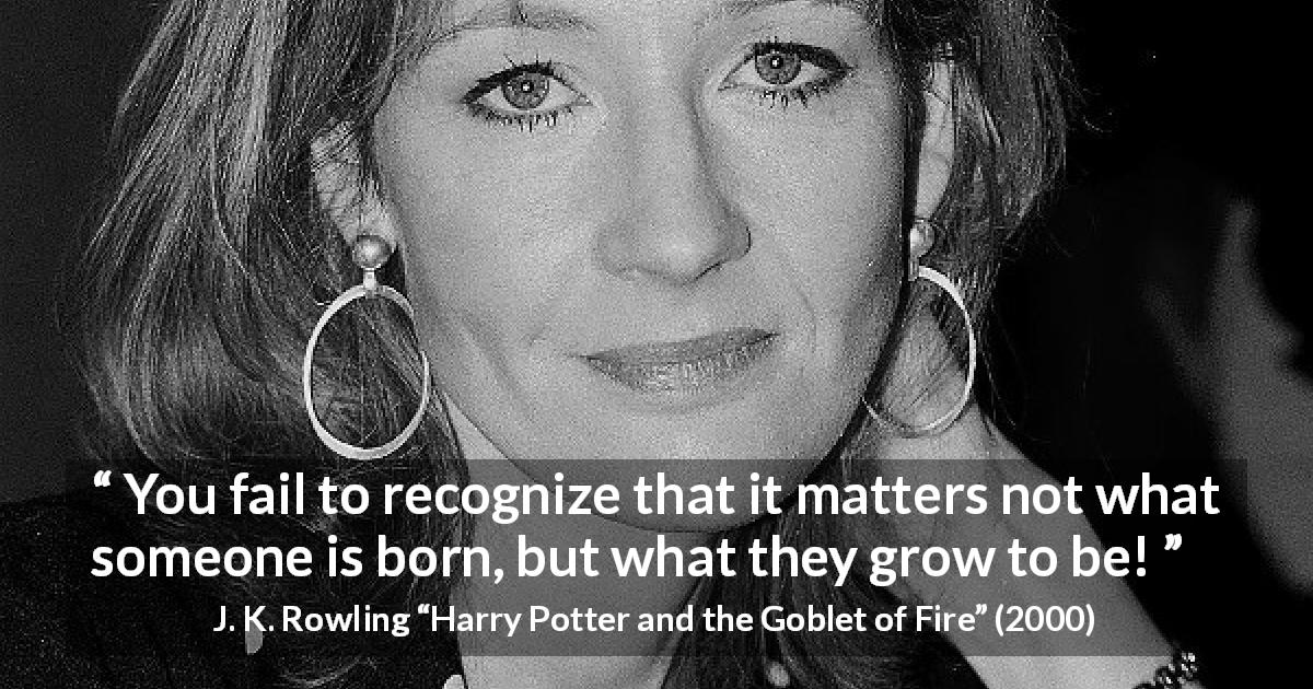 "J. K. Rowling about growth (""Harry Potter and the Goblet of Fire"", 2000) - You fail to recognize that it matters not what someone is born, but what they grow to be!"