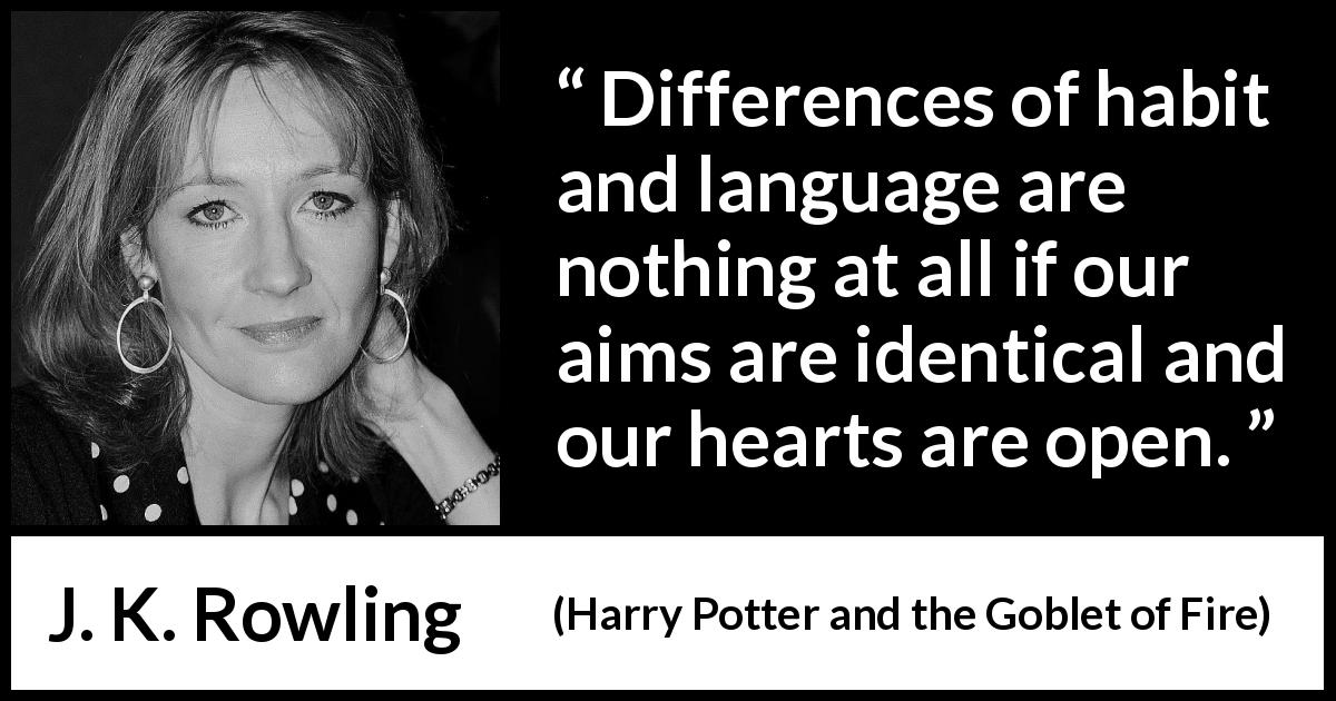 "J. K. Rowling about heart (""Harry Potter and the Goblet of Fire"", 2000) - Differences of habit and language are nothing at all if our aims are identical and our hearts are open."
