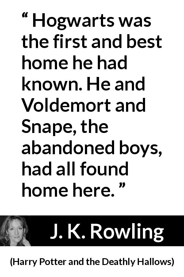 "J. K. Rowling about home (""Harry Potter and the Deathly Hallows"", 2007) - Hogwarts was the first and best home he had known. He and Voldemort and Snape, the abandoned boys, had all found home here."