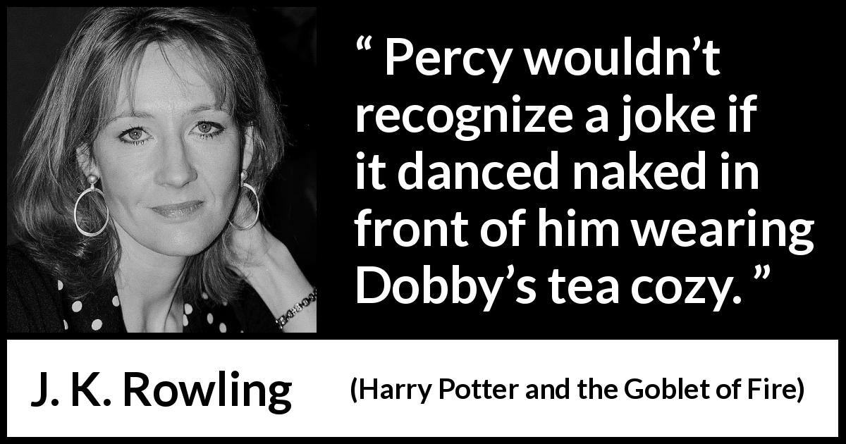 "J. K. Rowling about humor (""Harry Potter and the Goblet of Fire"", 2000) - Percy wouldn't recognize a joke if it danced naked in front of him wearing Dobby's tea cozy."