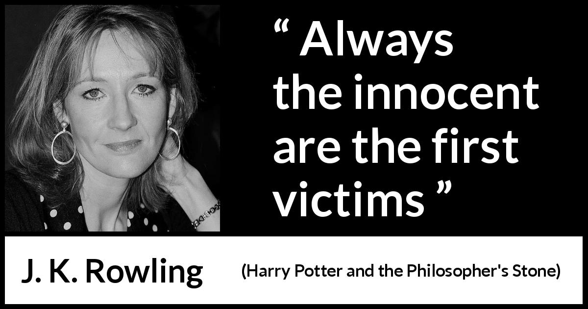 "J. K. Rowling about innocence (""Harry Potter and the Philosopher's Stone"", 1997) - Always the innocent are the first victims"