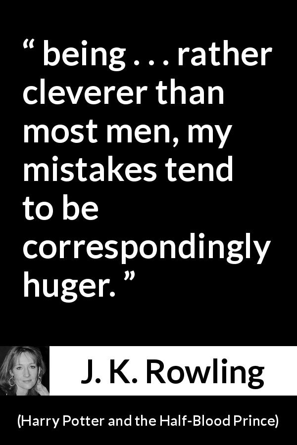 "J. K. Rowling about intelligence (""Harry Potter and the Half-Blood Prince"", 2005) - being . . . rather clev­erer than most men, my mistakes tend to be correspondingly huger."