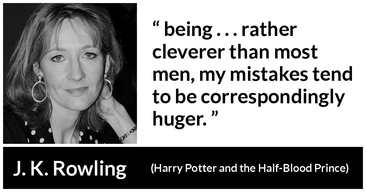 J. K. Rowling quote about intelligence from Harry Potter and the Half-Blood Prince - being . . . rather clev­erer than most men, my mistakes tend to be correspondingly huger.