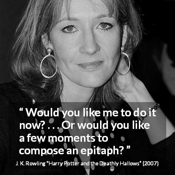 J. K. Rowling quote about killing from Harry Potter and the Deathly Hallows (2007) - Would you like me to do it now? . . . Or would you like a few moments to compose an epitaph?