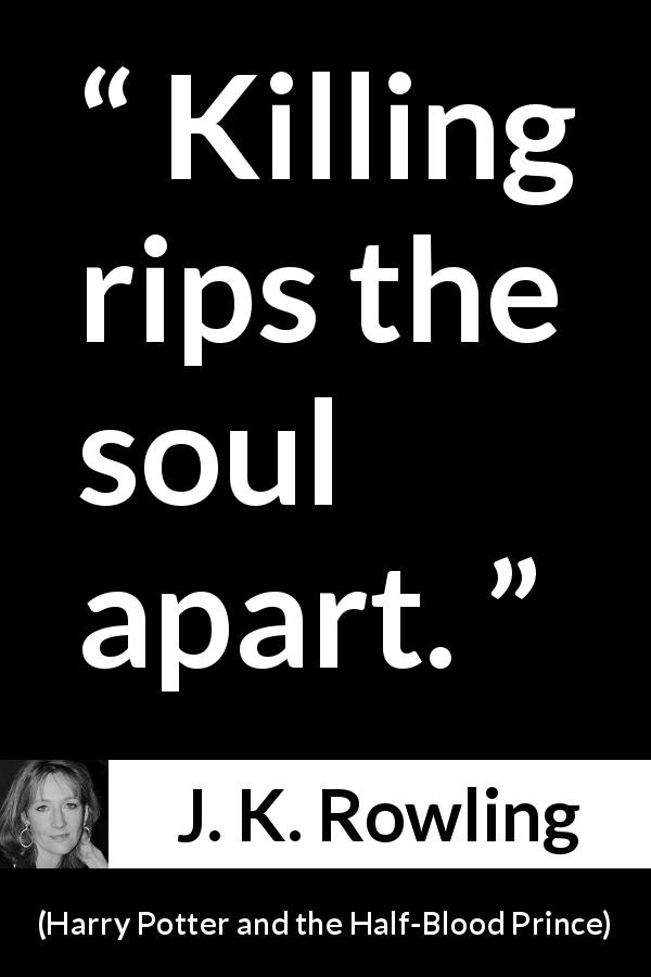 "J. K. Rowling about killing (""Harry Potter and the Half-Blood Prince"", 2005) - Killing rips the soul apart."