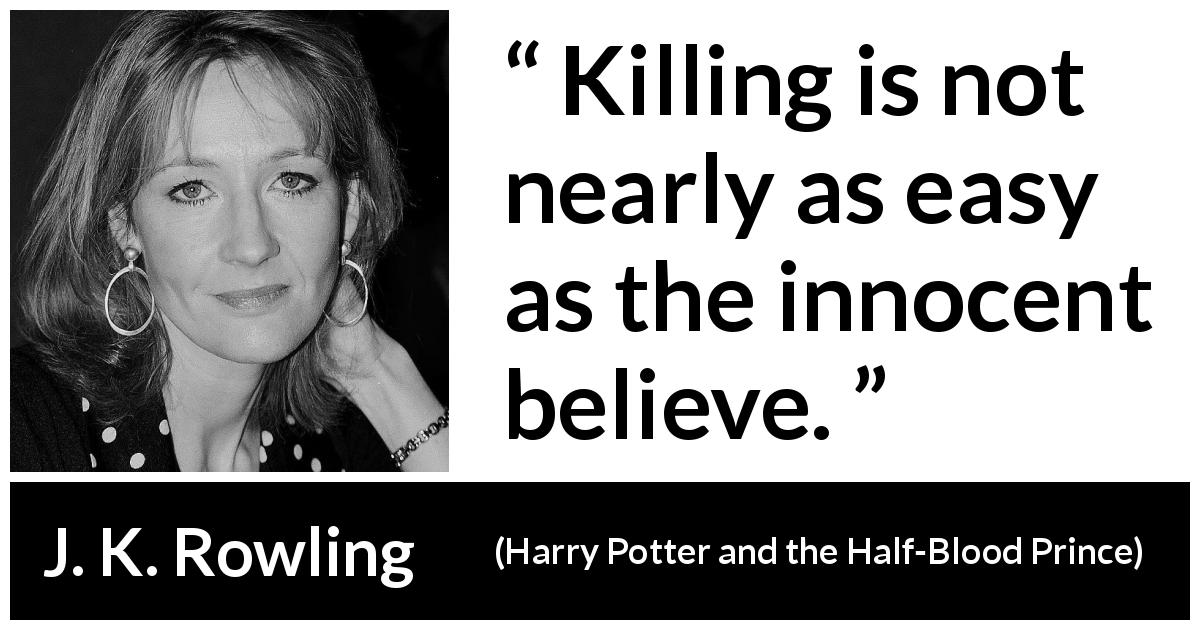 "J. K. Rowling about killing (""Harry Potter and the Half-Blood Prince"", 2005) - Killing is not nearly as easy as the innocent believe."