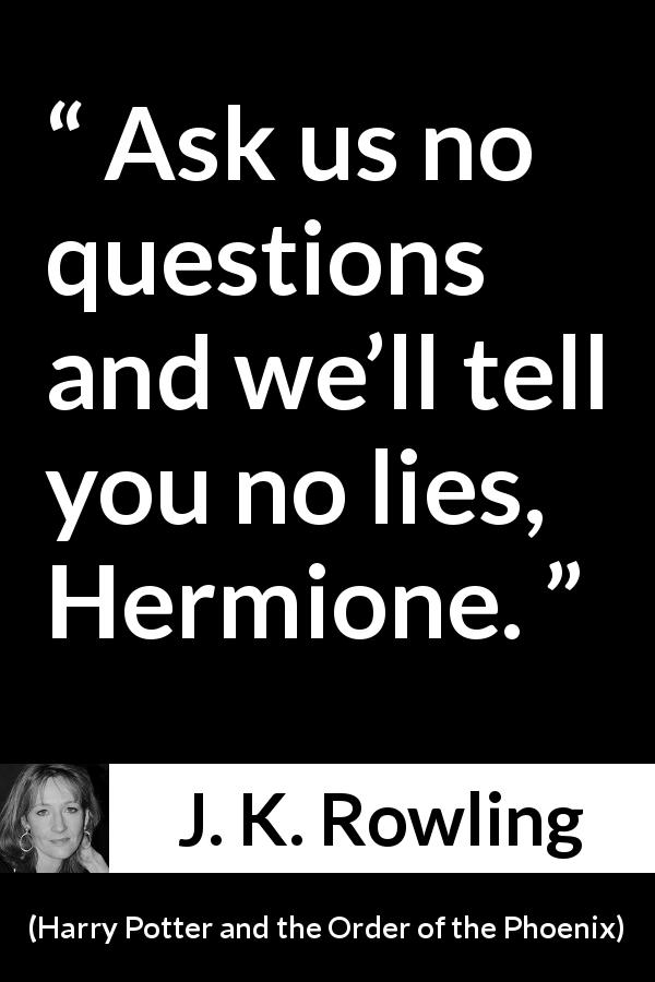 "J. K. Rowling about lies (""Harry Potter and the Order of the Phoenix"", 2003) - Ask us no questions and we'll tell you no lies, Hermione."