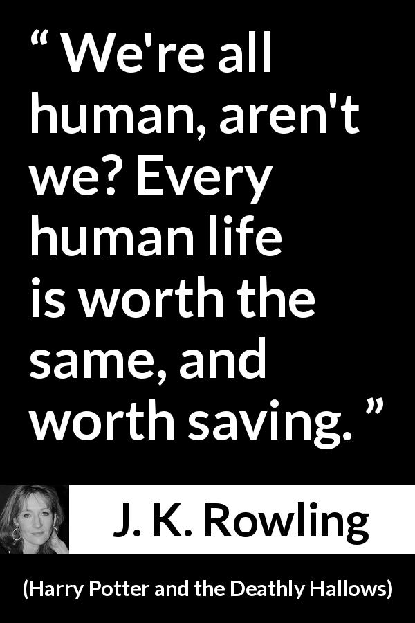 "J. K. Rowling about life (""Harry Potter and the Deathly Hallows"", 2007) - We're all human, aren't we? Every human life is worth the same, and worth saving."