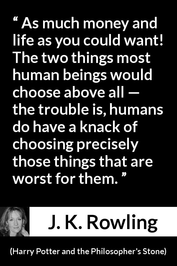 J. K. Rowling - Harry Potter and the Philosopher's Stone - As much money and life as you could want! The two things most human beings would choose above all — the trou­ble is, humans do have a knack of choosing precisely those things that are worst for them.