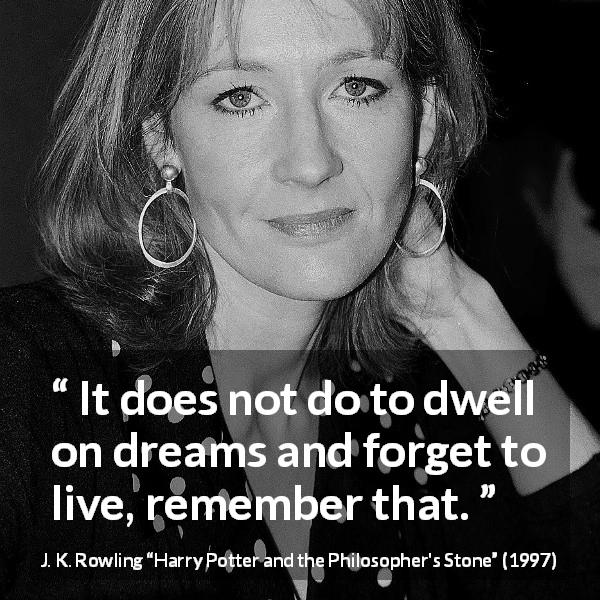 "J. K. Rowling about life (""Harry Potter and the Philosopher's Stone"", 1997) - It does not do to dwell on dreams and forget to live, remember that."