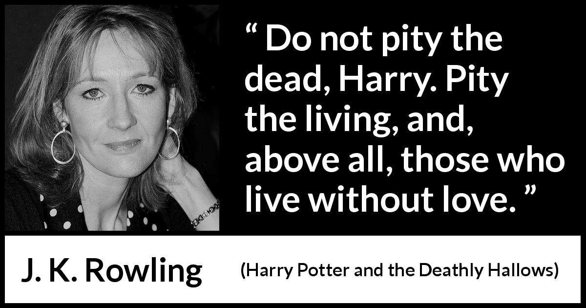 "J. K. Rowling about love (""Harry Potter and the Deathly Hallows"", 2007) - Do not pity the dead, Harry. Pity the living, and, above all, those who live without love."