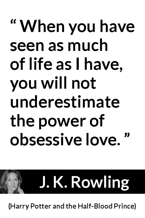 "J. K. Rowling about love (""Harry Potter and the Half-Blood Prince"", 2005) - When you have seen as much of life as I have, you will not un­derestimate the power of obsessive love."