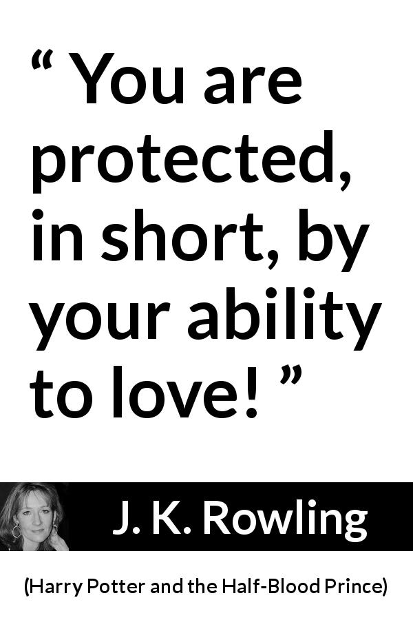 "J. K. Rowling about love (""Harry Potter and the Half-Blood Prince"", 2005) - You are protected, in short, by your ability to love!"