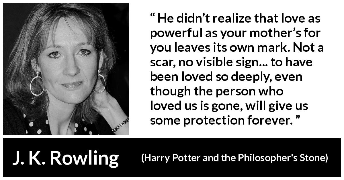 "J. K. Rowling about love (""Harry Potter and the Philosopher's Stone"", 1997) - He didn't realize that love as power­ful as your mother's for you leaves its own mark. Not a scar, no visible sign... to have been loved so deeply, even though the per­son who loved us is gone, will give us some protection forever."