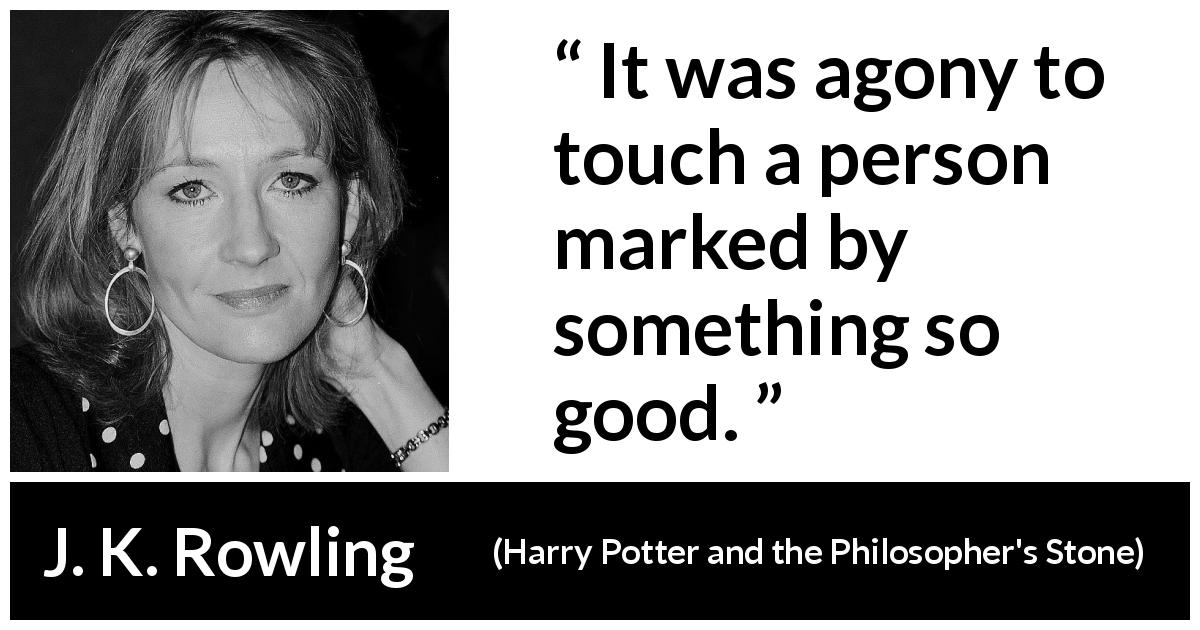 "J. K. Rowling about love (""Harry Potter and the Philosopher's Stone"", 1997) - It was agony to touch a person marked by something so good."