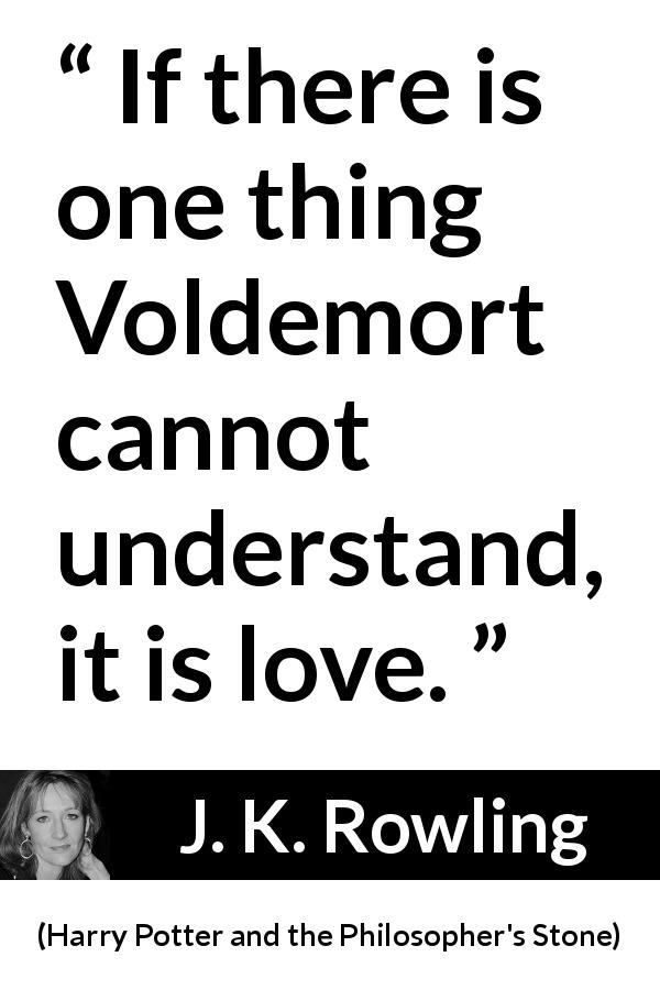 J. K. Rowling quote about love from Harry Potter and the Philosopher's Stone (1997) - If there is one thing Voldemort cannot understand, it is love.
