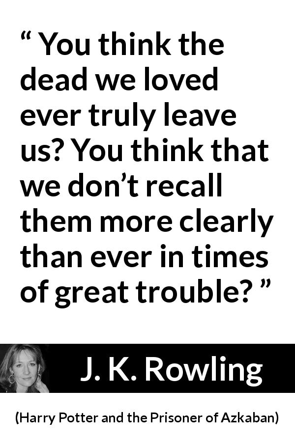 "J. K. Rowling about love (""Harry Potter and the Prisoner of Azkaban"", 1999) - You think the dead we loved ever truly leave us? You think that we don't recall them more clearly than ever in times of great trou­ble?"