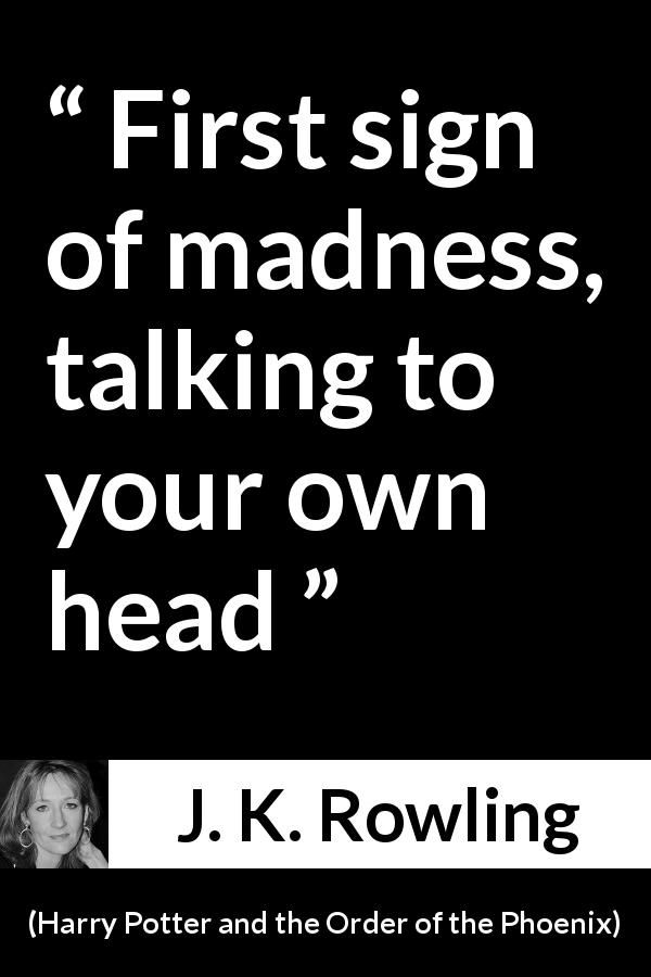 "J. K. Rowling about madness (""Harry Potter and the Order of the Phoenix"", 2003) - First sign of madness, talking to your own head"