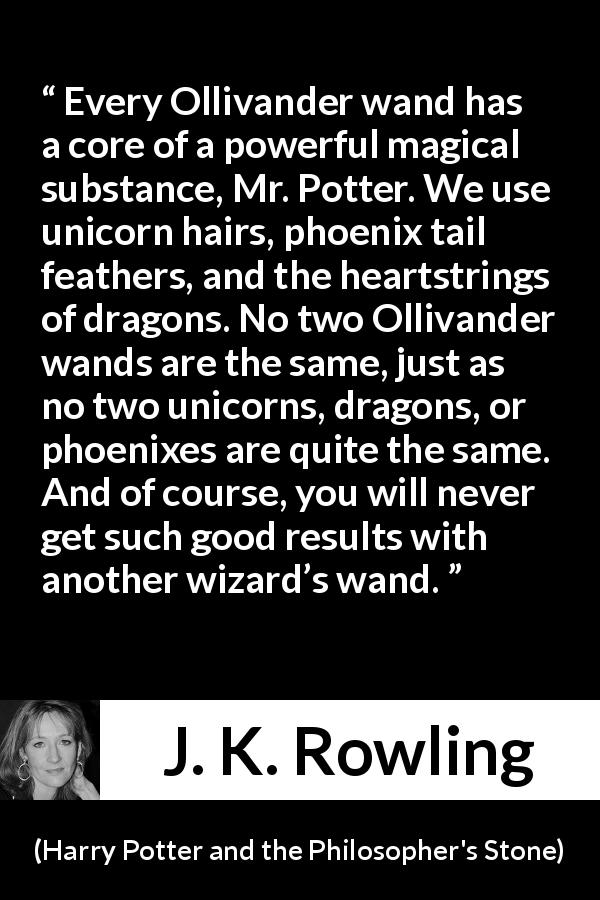 J. K. Rowling quote about magic from Harry Potter and the Philosopher's Stone (1997) - Every Ollivander wand has a core of a powerful magical substance, Mr. Potter. We use unicorn hairs, phoenix tail feathers, and the heartstrings of dragons. No two Ollivander wands are the same, just as no two unicorns, dragons, or phoenixes are quite the same. And of course, you will never get such good results with another wizard's wand.