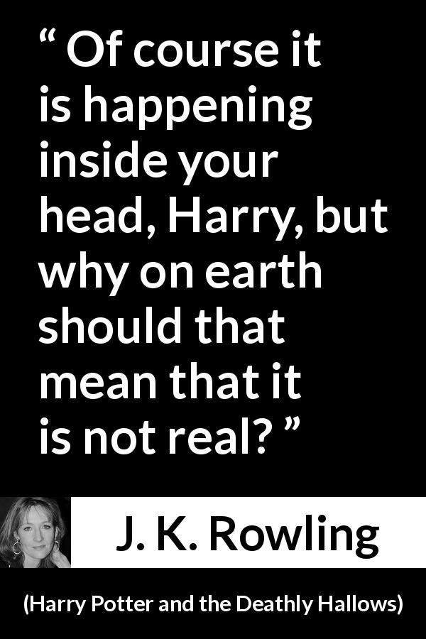 J. K. Rowling quote about mind from Harry Potter and the Deathly Hallows (2007) - Of course it is happening inside your head, Harry, but why on earth should that mean that it is not real?