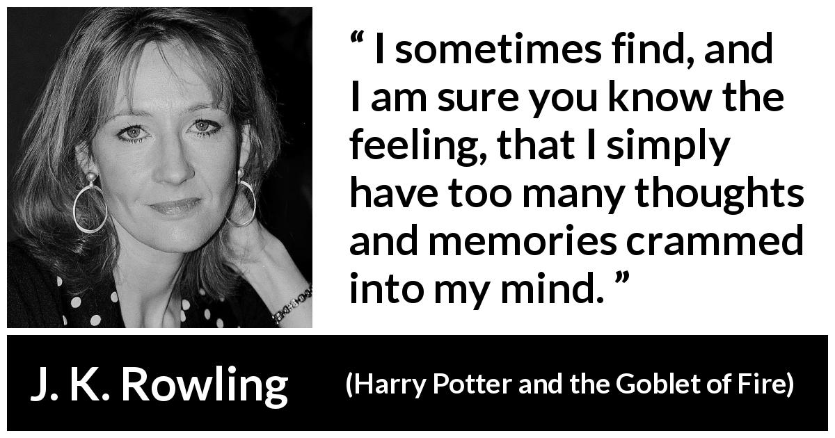 "J. K. Rowling about mind (""Harry Potter and the Goblet of Fire"", 2000) - I sometimes find, and I am sure you know the feeling, that I simply have too many thoughts and memories crammed into my mind."