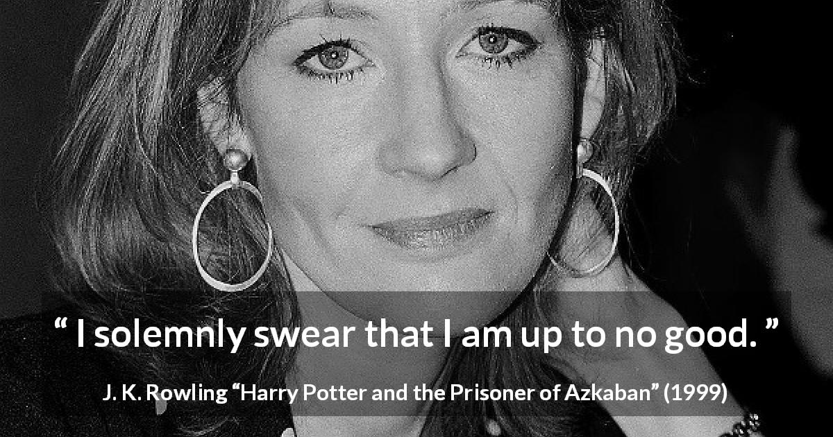 "J. K. Rowling about mischief (""Harry Potter and the Prisoner of Azkaban"", 1999) - I solemnly swear that I am up to no good."