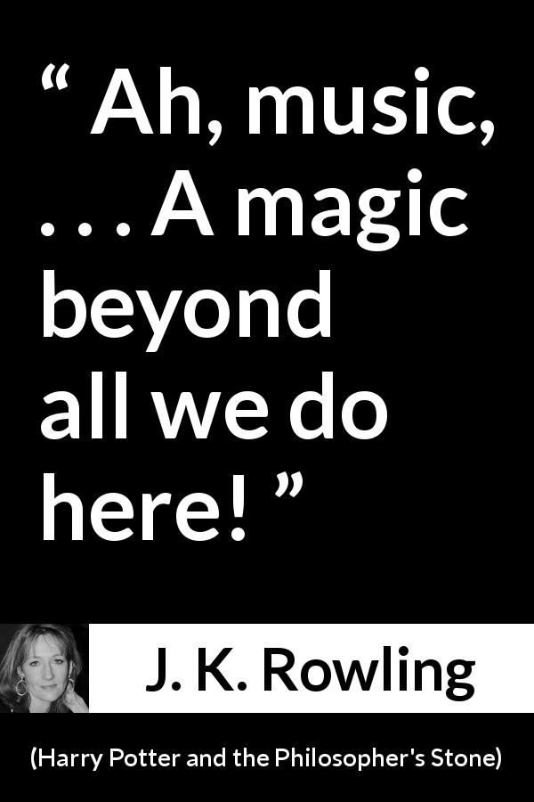 "J. K. Rowling about music (""Harry Potter and the Philosopher's Stone"", 1997) - Ah, music, . . . A magic beyond all we do here!"