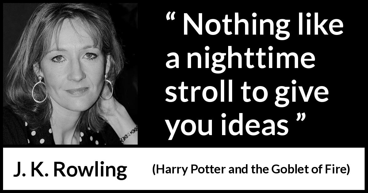 "J. K. Rowling about night (""Harry Potter and the Goblet of Fire"", 2000) - Nothing like a nighttime stroll to give you ideas"