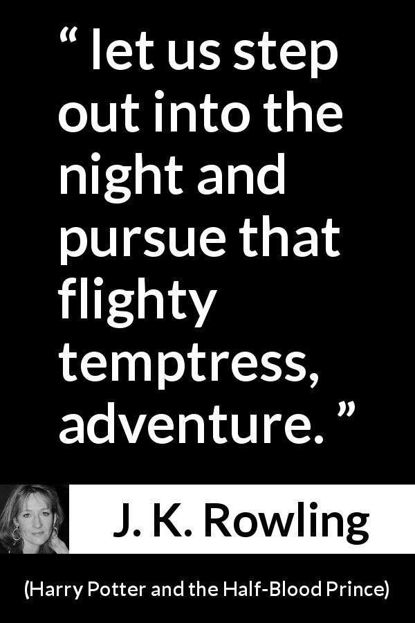 "J. K. Rowling about night (""Harry Potter and the Half-Blood Prince"", 2005) - let us step out into the night and pursue that flighty temptress, adventure."