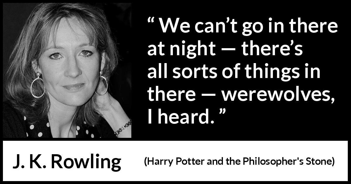 J. K. Rowling quote about night from Harry Potter and the Philosopher's Stone (1997) - We can't go in there at night — there's all sorts of things in there — werewolves, I heard.