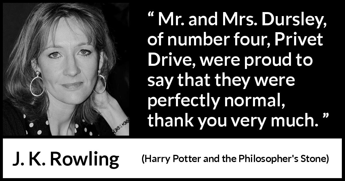 J. K. Rowling quote about normal from Harry Potter and the Philosopher's Stone (1997) - Mr. and Mrs. Dursley, of number four, Privet Drive, were proud to say that they were perfectly normal, thank you very much.