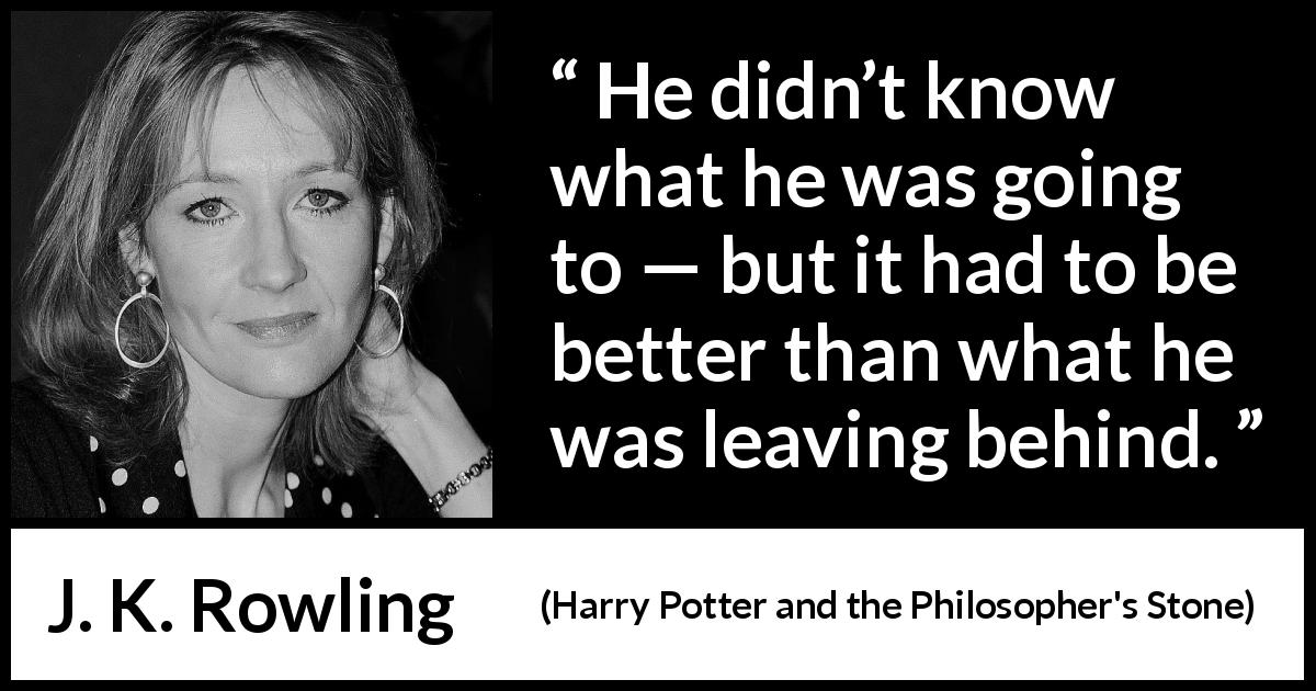 J. K. Rowling - Harry Potter and the Philosopher's Stone - He didn't know what he was going to — but it had to be better than what he was leaving behind.