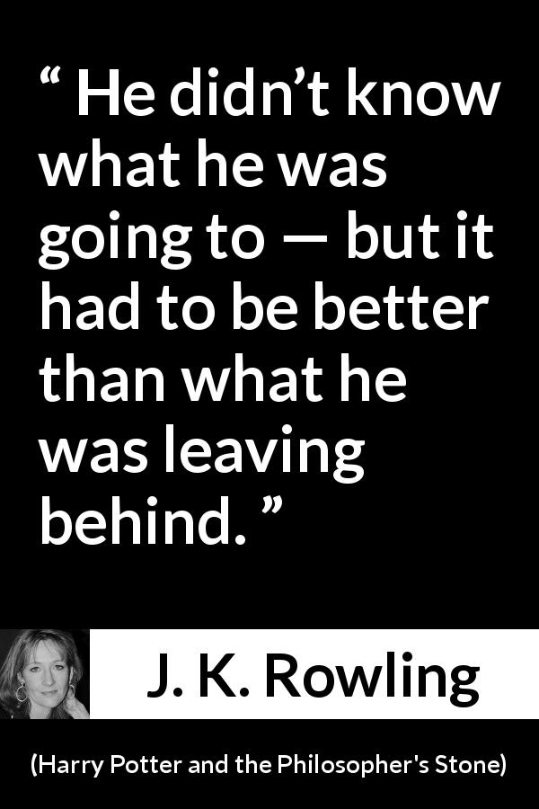 J. K. Rowling quote about past from Harry Potter and the Philosopher's Stone (1997) - He didn't know what he was going to — but it had to be better than what he was leaving behind.