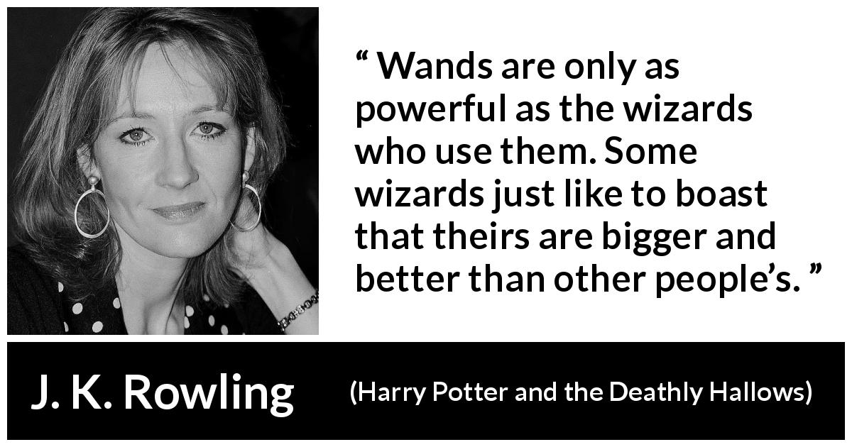 J. K. Rowling quote about power from Harry Potter and the Deathly Hallows - Wands are only as pow­erful as the wizards who use them. Some wizards just like to boast that theirs are bigger and better than other people's.