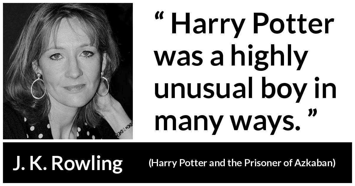 J. K. Rowling quote about rarity from Harry Potter and the Prisoner of Azkaban - Harry Potter was a highly unusual boy in many ways.