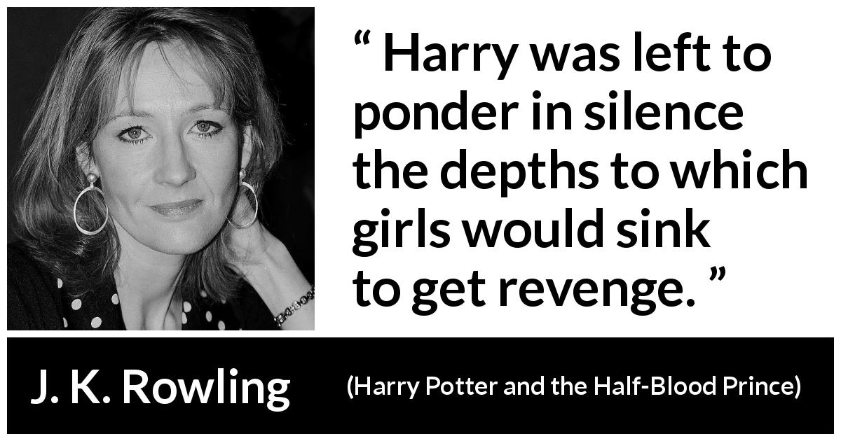 "J. K. Rowling about revenge (""Harry Potter and the Half-Blood Prince"", 2005) - Harry was left to ponder in silence the depths to which girls would sink to get revenge."