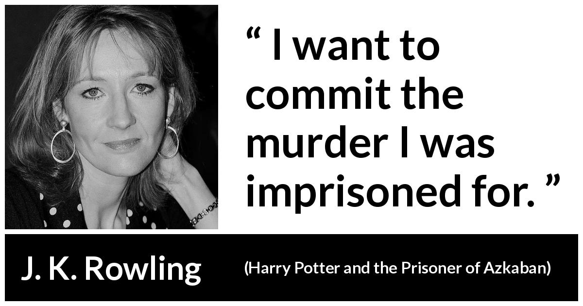 "J. K. Rowling about revenge (""Harry Potter and the Prisoner of Azkaban"", 1999) - I want to commit the murder I was imprisoned for."