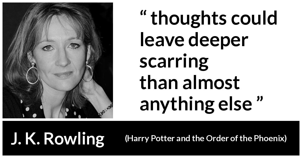 J. K. Rowling quote about scars from Harry Potter and the Order of the Phoenix (2003) - thoughts could leave deeper scarring than almost anything else