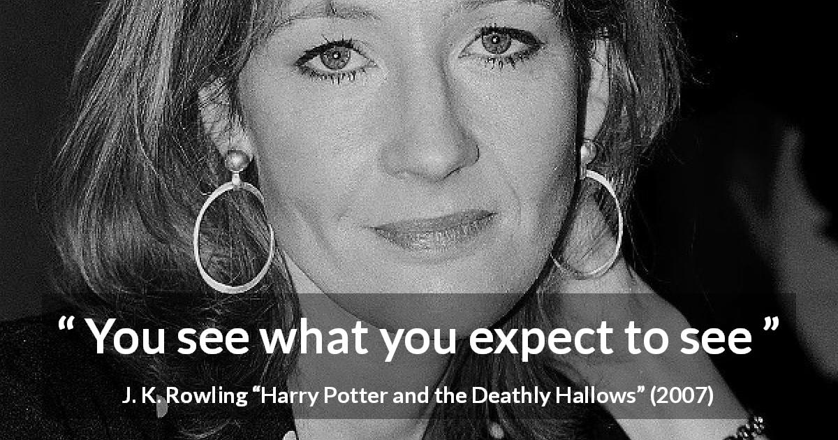 J. K. Rowling quote about seeing from Harry Potter and the Deathly Hallows - You see what you expect to see
