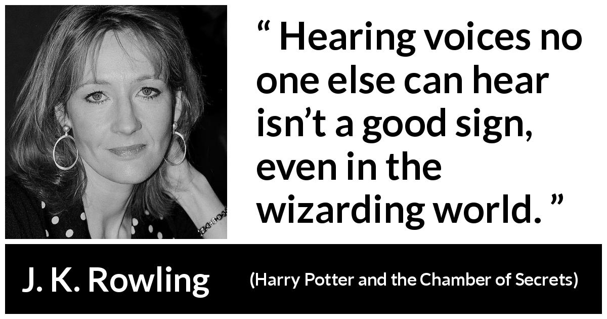 "J. K. Rowling about sign (""Harry Potter and the Chamber of Secrets"", 1998) - Hearing voices no one else can hear isn't a good sign, even in the wizarding world."