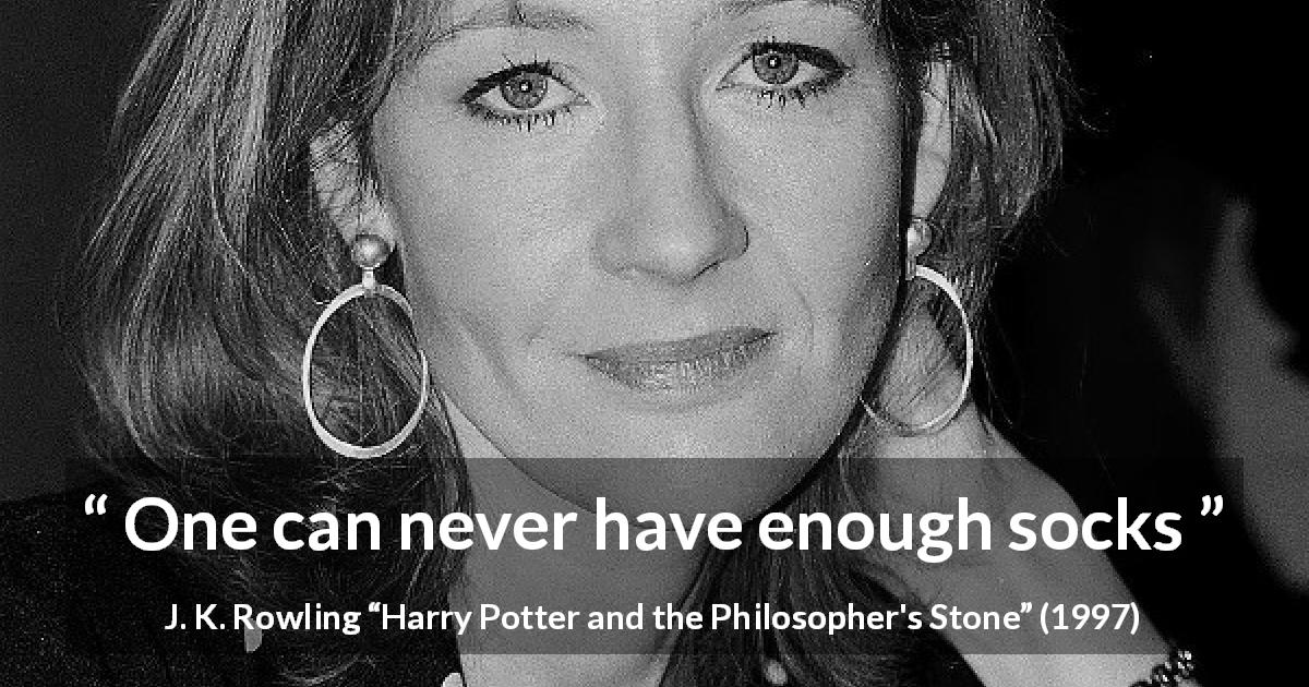 "J. K. Rowling about socks (""Harry Potter and the Philosopher's Stone"", 1997) - One can never have enough socks"