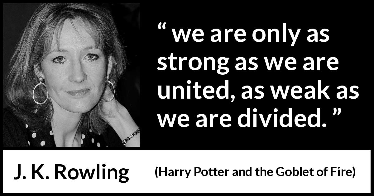 "J. K. Rowling about strength (""Harry Potter and the Goblet of Fire"", 2000) - we are only as strong as we are united, as weak as we are divided."