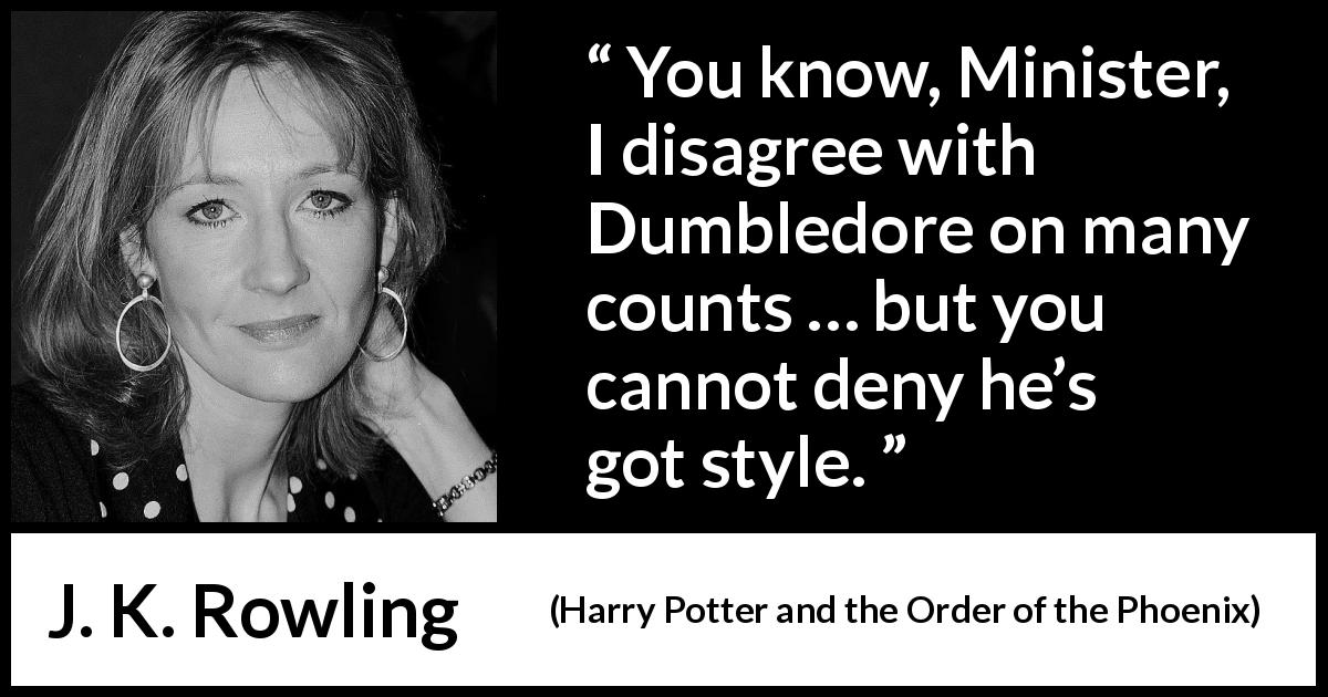 "J. K. Rowling about style (""Harry Potter and the Order of the Phoenix"", 2003) - You know, Minister, I disagree with Dumbledore on many counts … but you cannot deny he's got style."